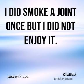Cilla Black - I did smoke a joint once but I did not enjoy it.
