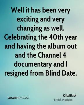 Cilla Black - Well it has been very exciting and very changing as well. Celebrating the 40th year and having the album out and the Channel 4 documentary and I resigned from Blind Date.