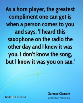 Clarence Clemons - As a horn player, the greatest compliment one can get is when a person comes to you and says, 'I heard this saxophone on the radio the other day and I knew it was you. I don't know the song, but I know it was you on sax.'
