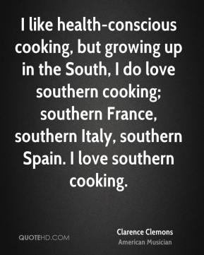 Clarence Clemons - I like health-conscious cooking, but growing up in the South, I do love southern cooking; southern France, southern Italy, southern Spain. I love southern cooking.