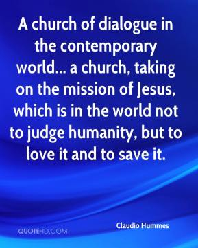 Claudio Hummes - A church of dialogue in the contemporary world... a church, taking on the mission of Jesus, which is in the world not to judge humanity, but to love it and to save it.