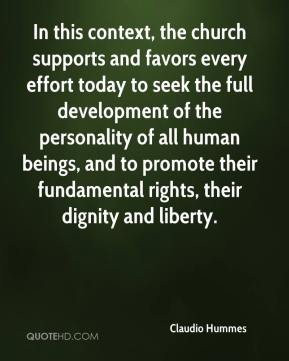 Claudio Hummes - In this context, the church supports and favors every effort today to seek the full development of the personality of all human beings, and to promote their fundamental rights, their dignity and liberty.
