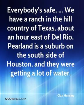 Clay Hensley - Everybody's safe, ... We have a ranch in the hill country of Texas, about an hour east of Del Rio. Pearland is a suburb on the south side of Houston, and they were getting a lot of water.