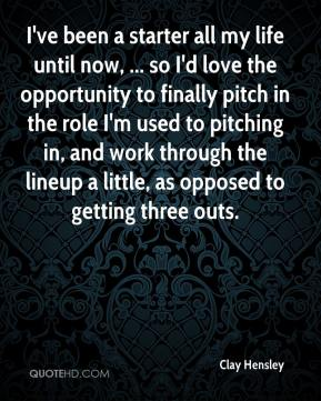 Clay Hensley - I've been a starter all my life until now, ... so I'd love the opportunity to finally pitch in the role I'm used to pitching in, and work through the lineup a little, as opposed to getting three outs.