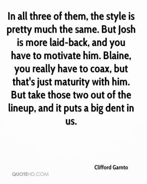 Clifford Garnto - In all three of them, the style is pretty much the same. But Josh is more laid-back, and you have to motivate him. Blaine, you really have to coax, but that's just maturity with him. But take those two out of the lineup, and it puts a big dent in us.