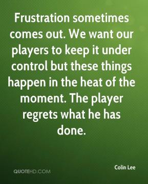 Colin Lee - Frustration sometimes comes out. We want our players to keep it under control but these things happen in the heat of the moment. The player regrets what he has done.
