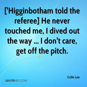 Colin Lee - ['Higginbotham told the referee] He never touched me, I dived out the way ... I don't care, get off the pitch.