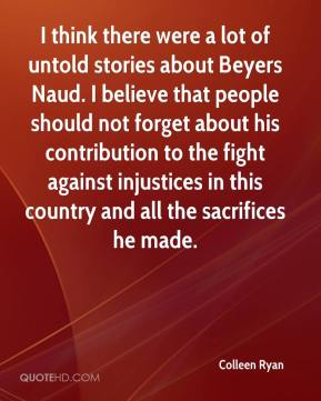 Colleen Ryan - I think there were a lot of untold stories about Beyers Naud. I believe that people should not forget about his contribution to the fight against injustices in this country and all the sacrifices he made.