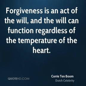 Corrie Ten Boom - Forgiveness is an act of the will, and the will can function regardless of the temperature of the heart.