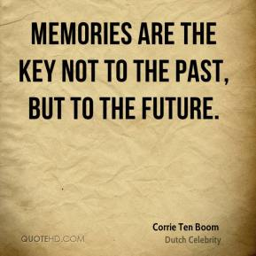 Corrie Ten Boom - Memories are the key not to the past, but to the future.