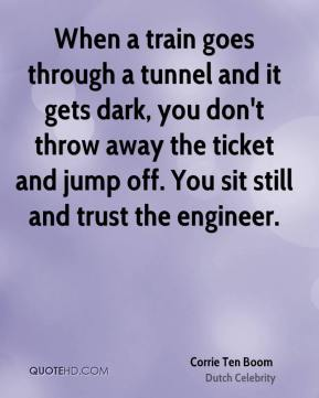 Corrie Ten Boom - When a train goes through a tunnel and it gets dark, you don't throw away the ticket and jump off. You sit still and trust the engineer.