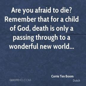 Corrie Ten Boom - Are you afraid to die? Remember that for a child of God, death is only a passing through to a wonderful new world...