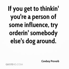 If you get to thinkin' you're a person of some influence, try orderin' somebody else's dog around.
