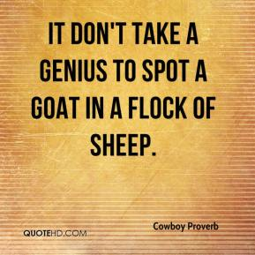 Cowboy Proverb - It don't take a genius to spot a goat in a flock of sheep.