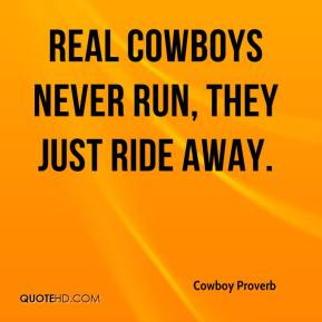 Real cowboys never run, they just ride away.