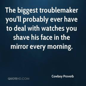 Cowboy Proverb - The biggest troublemaker you'll probably ever have to deal with watches you shave his face in the mirror every morning.