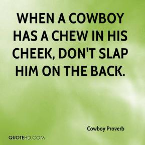 When a cowboy has a chew in his cheek, don't slap him on the back.