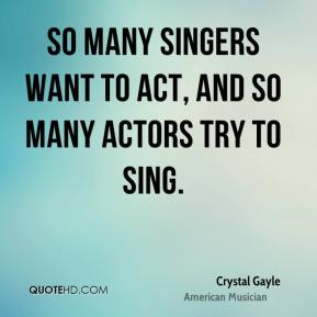 Crystal Gayle - So many singers want to act, and so many actors try to sing.