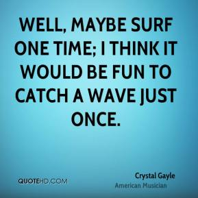 Crystal Gayle - Well, maybe surf one time; I think it would be fun to catch a wave just once.
