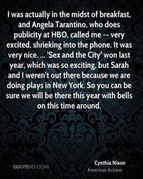 Cynthia Nixon - I was actually in the midst of breakfast, and Angela Tarantino, who does publicity at HBO, called me -- very excited, shrieking into the phone. It was very nice. ... 'Sex and the City' won last year, which was so exciting, but Sarah and I weren't out there because we are doing plays in New York. So you can be sure we will be there this year with bells on this time around.