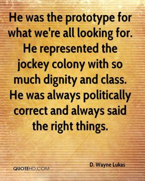 D. Wayne Lukas - He was the prototype for what we're all looking for. He represented the jockey colony with so much dignity and class. He was always politically correct and always said the right things.