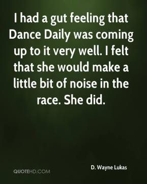 I had a gut feeling that Dance Daily was coming up to it very well. I felt that she would make a little bit of noise in the race. She did.