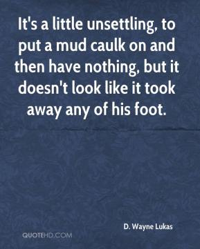 It's a little unsettling, to put a mud caulk on and then have nothing, but it doesn't look like it took away any of his foot.