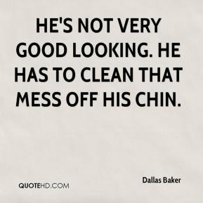 Dallas Baker - He's not very good looking. He has to clean that mess off his chin.