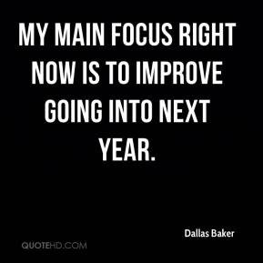 Dallas Baker - My main focus right now is to improve going into next year.