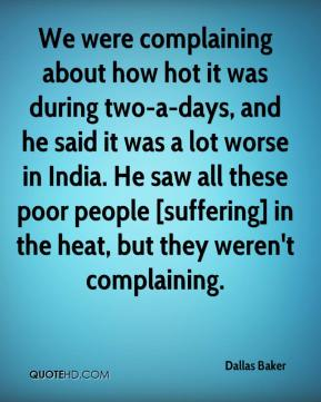 Dallas Baker - We were complaining about how hot it was during two-a-days, and he said it was a lot worse in India. He saw all these poor people [suffering] in the heat, but they weren't complaining.