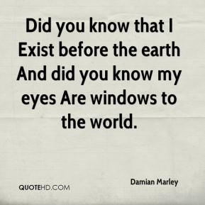 Did you know that I Exist before the earth And did you know my eyes Are windows to the world.