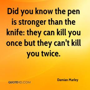Did you know the pen is stronger than the knife: they can kill you once but they can't kill you twice.