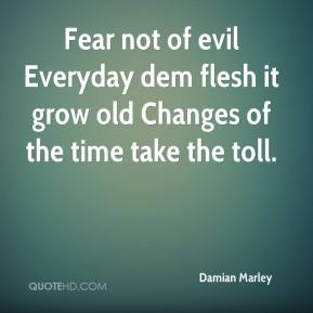 Fear not of evil Everyday dem flesh it grow old Changes of the time take the toll.