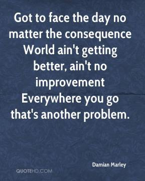 Damian Marley - Got to face the day no matter the consequence World ain't getting better, ain't no improvement Everywhere you go that's another problem.