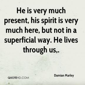 Damian Marley - He is very much present, his spirit is very much here, but not in a superficial way. He lives through us.