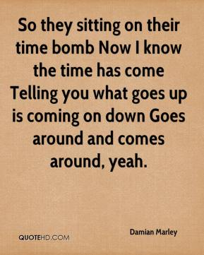 So they sitting on their time bomb Now I know the time has come Telling you what goes up is coming on down Goes around and comes around, yeah.