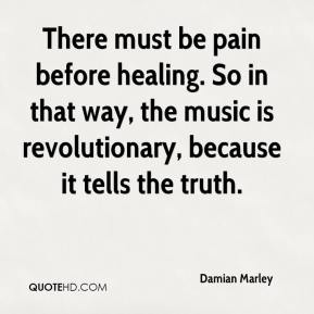 There must be pain before healing. So in that way, the music is revolutionary, because it tells the truth.