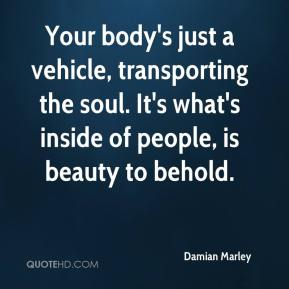 Your body's just a vehicle, transporting the soul. It's what's inside of people, is beauty to behold.
