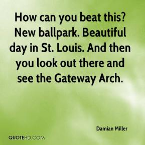 Damian Miller - How can you beat this? New ballpark. Beautiful day in St. Louis. And then you look out there and see the Gateway Arch.