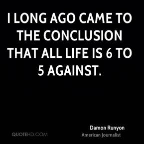 I long ago came to the conclusion that all life is 6 to 5 against.