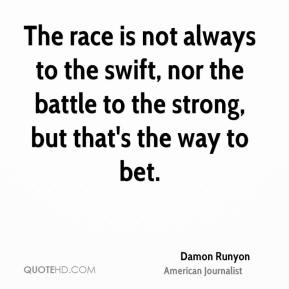 The race is not always to the swift, nor the battle to the strong, but that's the way to bet.