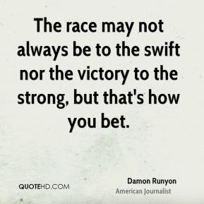 The race may not always be to the swift nor the victory to the strong, but that's how you bet.
