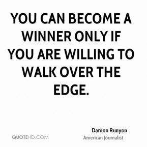 Damon Runyon - You can become a winner only if you are willing to walk over the edge.