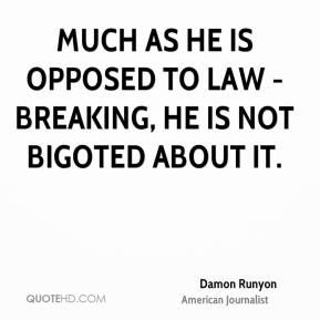 Damon Runyon - Much as he is opposed to law - breaking, he is not bigoted about it.