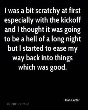 Dan Carter - I was a bit scratchy at first especially with the kickoff and I thought it was going to be a hell of a long night but I started to ease my way back into things which was good.