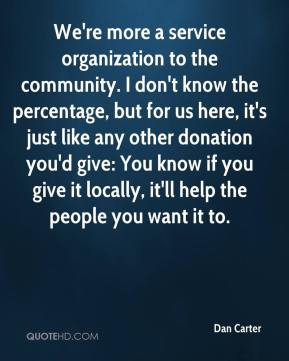Dan Carter - We're more a service organization to the community. I don't know the percentage, but for us here, it's just like any other donation you'd give: You know if you give it locally, it'll help the people you want it to.