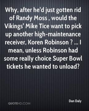 Dan Daly - Why, after he'd just gotten rid of Randy Moss , would the Vikings' Mike Tice want to pick up another high-maintenance receiver, Koren Robinson ? ... I mean, unless Robinson had some really choice Super Bowl tickets he wanted to unload?