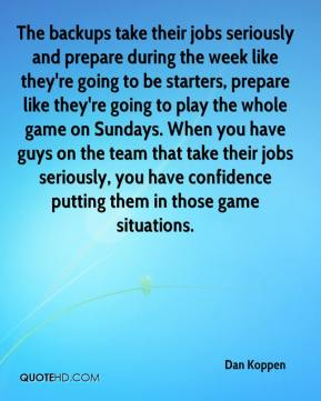 Dan Koppen - The backups take their jobs seriously and prepare during the week like they're going to be starters, prepare like they're going to play the whole game on Sundays. When you have guys on the team that take their jobs seriously, you have confidence putting them in those game situations.