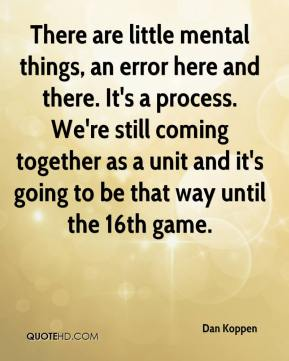 Dan Koppen - There are little mental things, an error here and there. It's a process. We're still coming together as a unit and it's going to be that way until the 16th game.