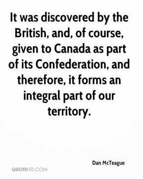 Dan McTeague - It was discovered by the British, and, of course, given to Canada as part of its Confederation, and therefore, it forms an integral part of our territory.
